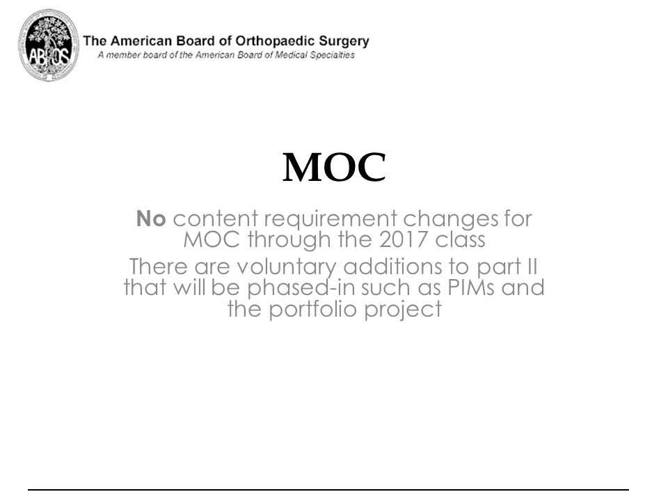 MOC No content requirement changes for MOC through the 2017 class There are voluntary additions to part II that will be phased-in such as PIMs and the