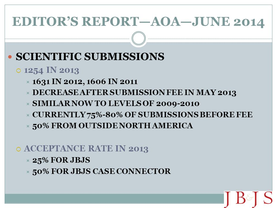 EDITOR'S REPORT—AOA—JUNE 2014 SCIENTIFIC SUBMISSIONS  1254 IN 2013  1631 IN 2012, 1606 IN 2011  DECREASE AFTER SUBMISSION FEE IN MAY 2013  SIMILAR