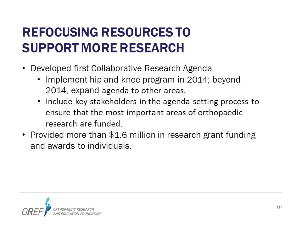 117 REFOCUSING RESOURCES TO SUPPORT MORE RESEARCH Developed first Collaborative Research Agenda. Implement hip and knee program in 2014; beyond 2014,