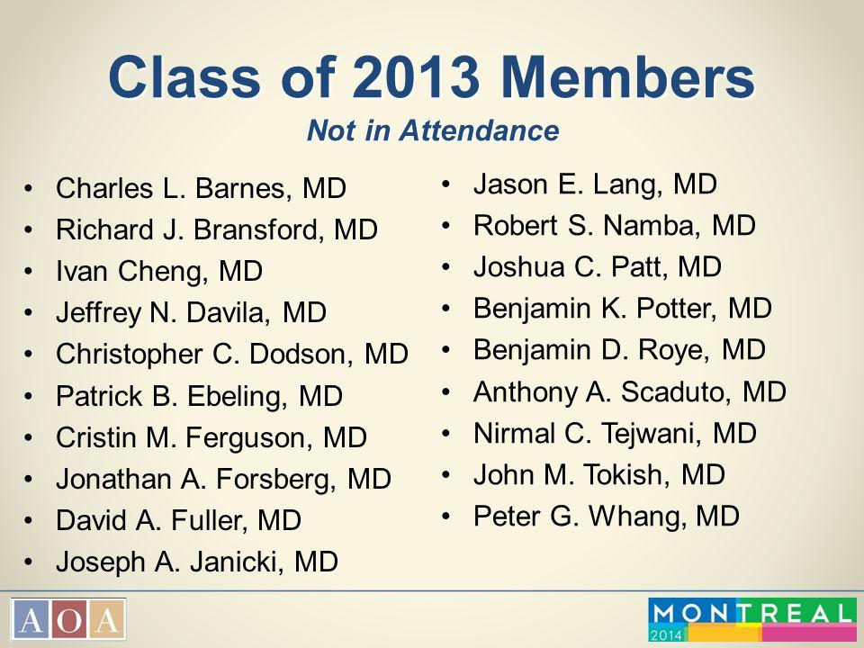 Class of 2013 Members Not in Attendance Charles L. Barnes, MD Richard J. Bransford, MD Ivan Cheng, MD Jeffrey N. Davila, MD Christopher C. Dodson, MD