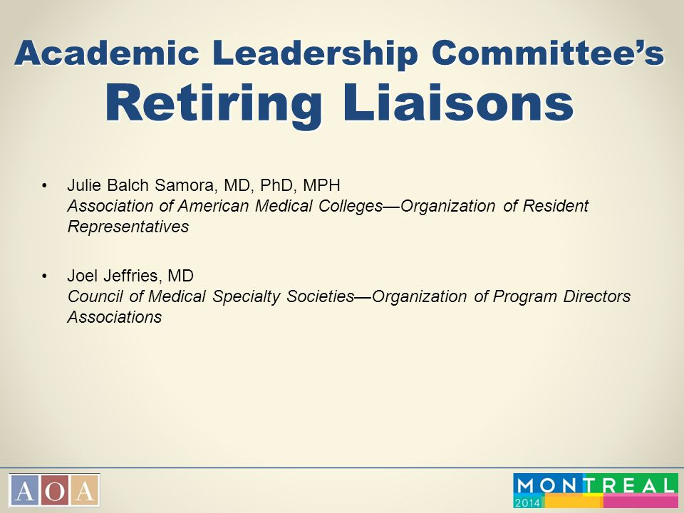 Academic Leadership Committee's Retiring Liaisons Julie Balch Samora, MD, PhD, MPH Association of American Medical Colleges—Organization of Resident R