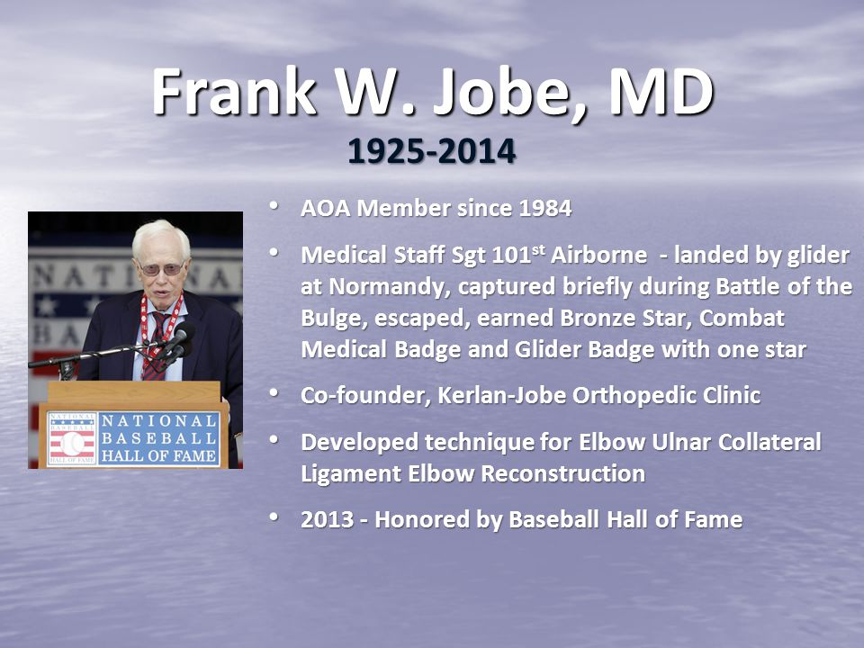 Frank W. Jobe, MD AOA Member since 1984 AOA Member since 1984 Medical Staff Sgt 101 st Airborne - landed by glider at Normandy, captured briefly durin