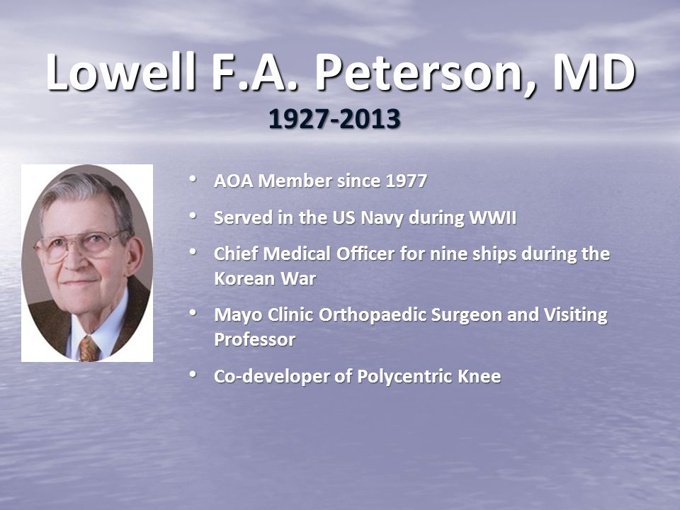 Lowell F.A. Peterson, MD AOA Member since 1977 AOA Member since 1977 Served in the US Navy during WWII Served in the US Navy during WWII Chief Medical