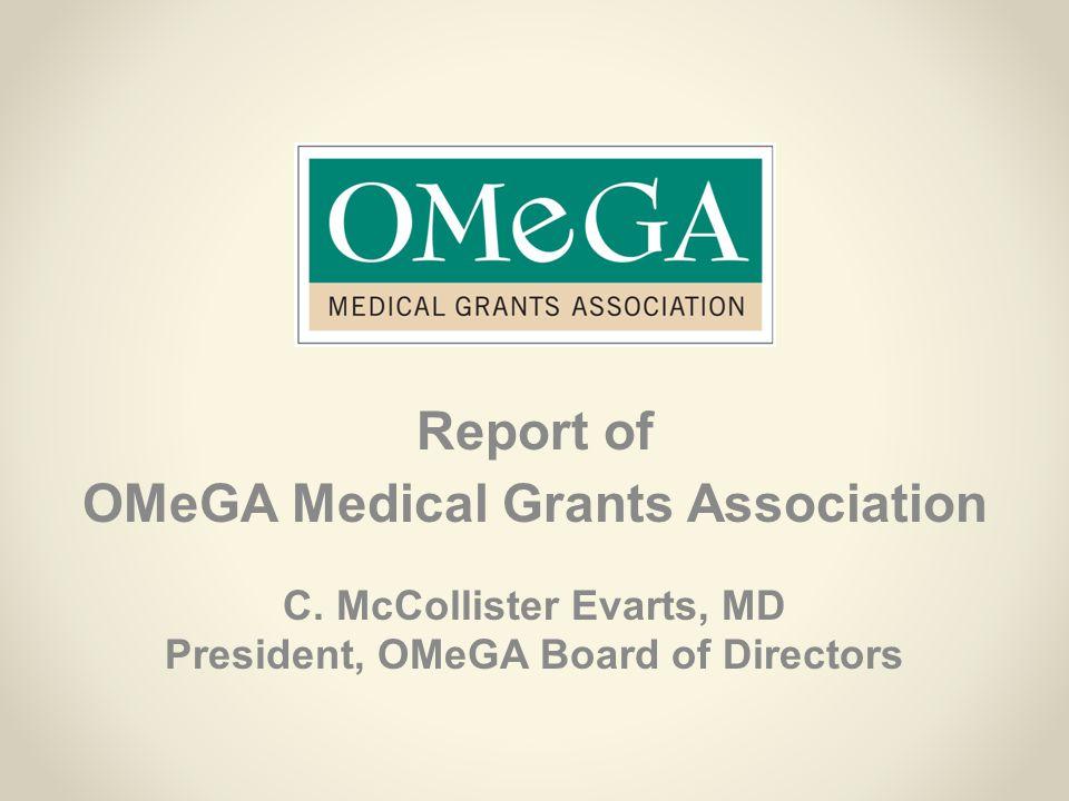 Report of OMeGA Medical Grants Association C. McCollister Evarts, MD President, OMeGA Board of Directors