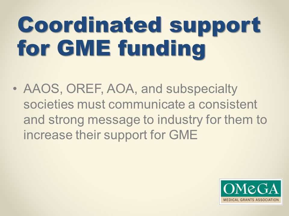 Coordinated support for GME funding AAOS, OREF, AOA, and subspecialty societies must communicate a consistent and strong message to industry for them