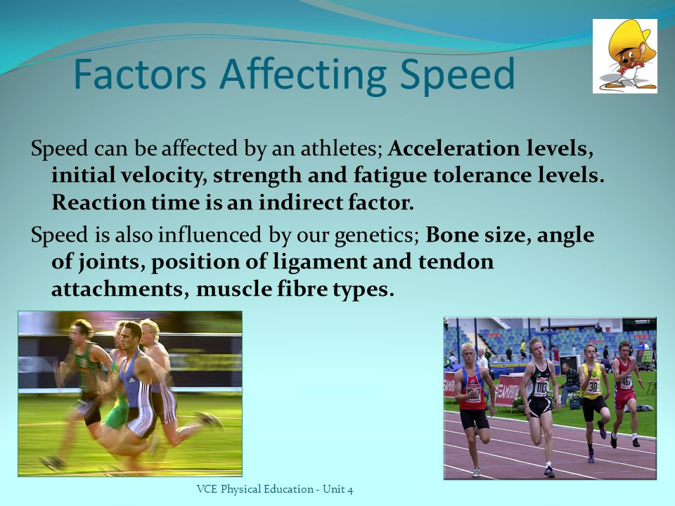 Factors Affecting Speed Speed can be affected by an athletes; Acceleration levels, initial velocity, strength and fatigue tolerance levels.