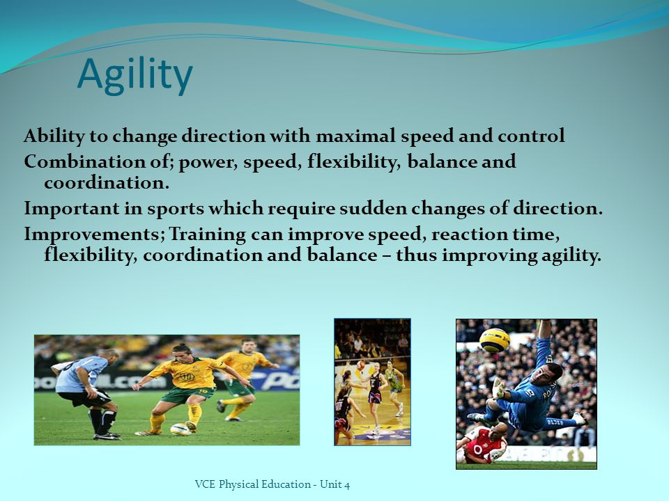 VCE Physical Education - Unit 4 Agility Ability to change direction with maximal speed and control Combination of; power, speed, flexibility, balance and coordination.