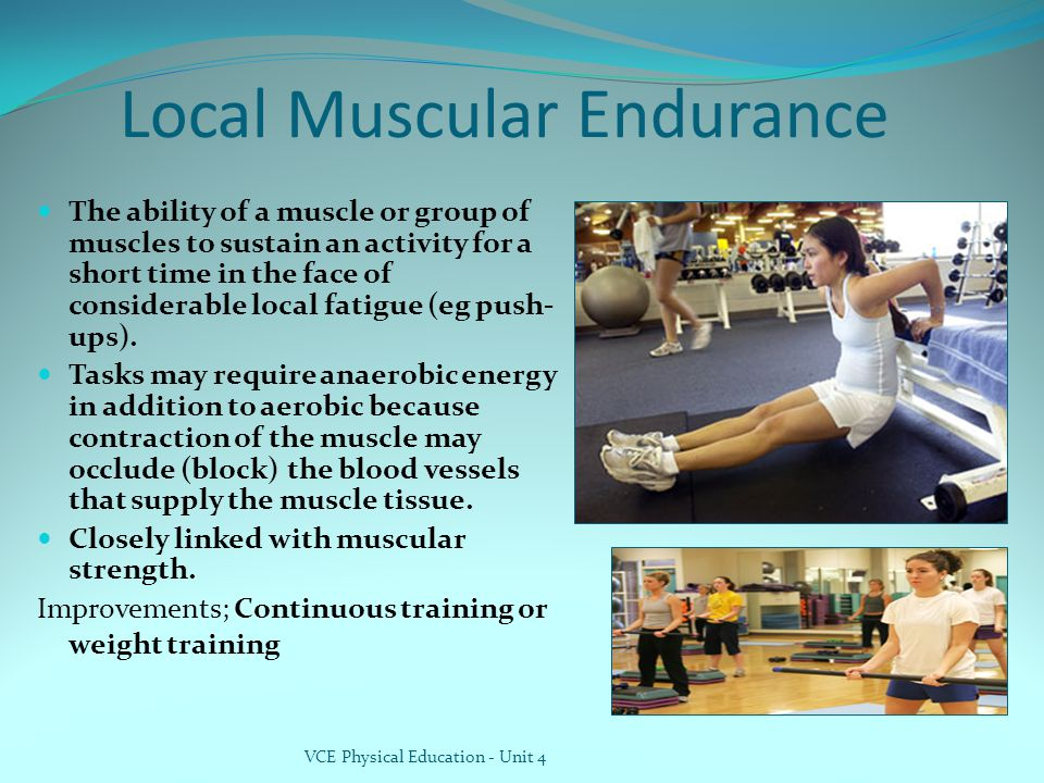 Local Muscular Endurance The ability of a muscle or group of muscles to sustain an activity for a short time in the face of considerable local fatigue (eg push- ups).