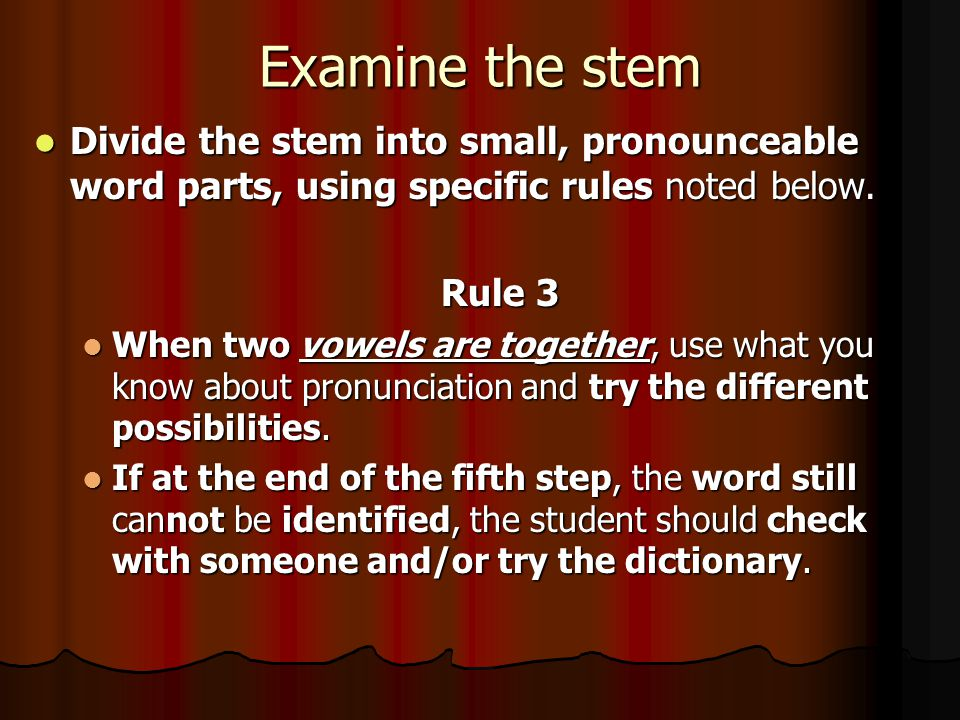 Examine the stem Divide the stem into small, pronounceable word parts, using specific rules noted below. Rule 3 When two vowels are together, use what