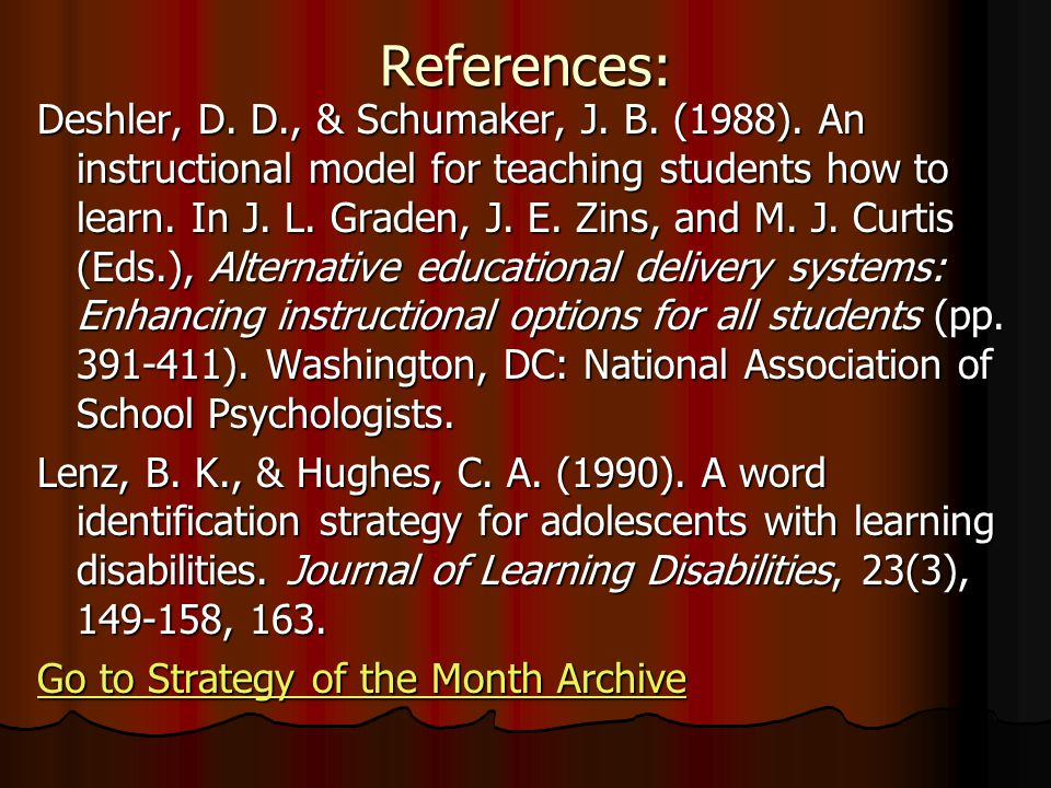 References: Deshler, D. D., & Schumaker, J. B. (1988). An instructional model for teaching students how to learn. In J. L. Graden, J. E. Zins, and M.