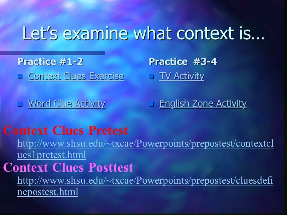 Let's examine what context is… Practice #1-2 n Context Clues Exercise Context Clues Exercise n Word Clue Activity Word Clue Activity Practice #3-4 n TV Activity TV Activity n English Zone Activity English Zone Activity Context Clues Pretest http://www.shsu.edu/~txcae/Powerpoints/prepostest/contextcl ues1pretest.html Context Clues Posttest http://www.shsu.edu/~txcae/Powerpoints/prepostest/cluesdefi nepostest.html