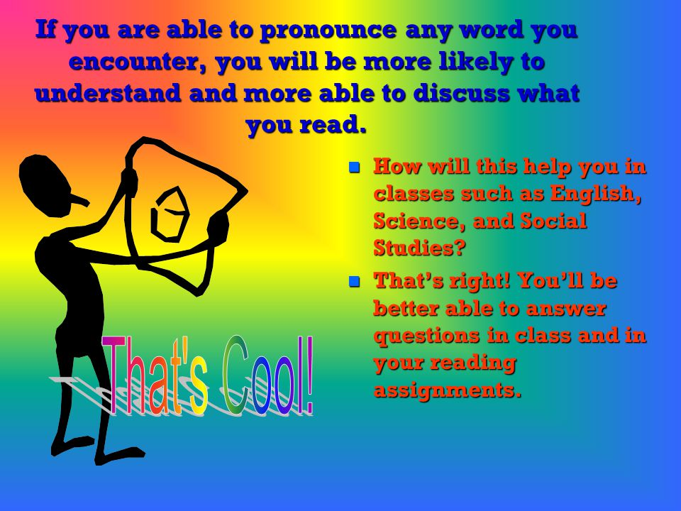 If you are able to pronounce any word you encounter, you will be more likely to understand and more able to discuss what you read.