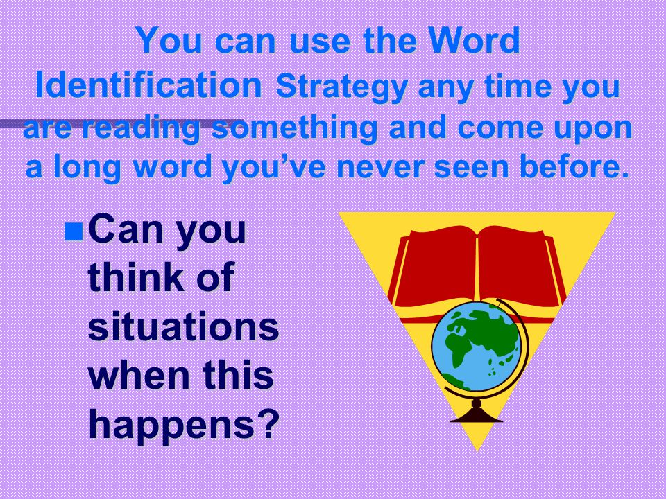 You can use the Word Identification Strategy any time you are reading something and come upon a long word you've never seen before.
