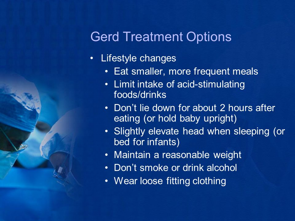 Gerd Treatment Options Lifestyle changes Eat smaller, more frequent meals Limit intake of acid-stimulating foods/drinks Don't lie down for about 2 hou