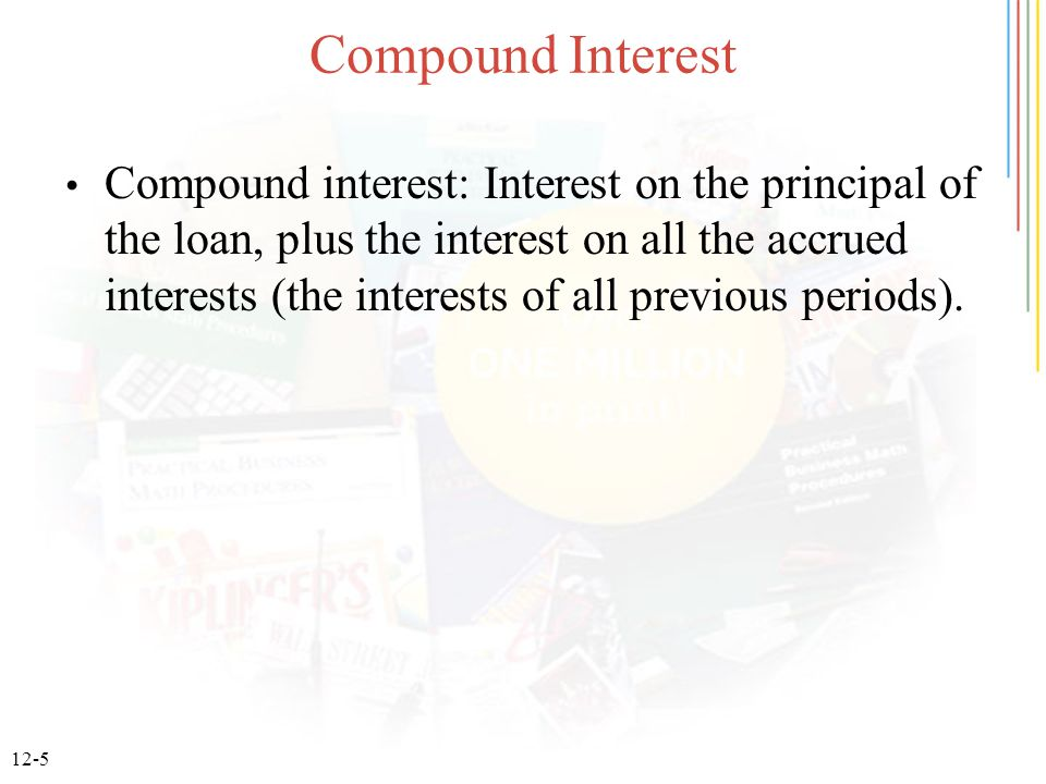12-5 Compound Interest Compound interest: Interest on the principal of the loan, plus the interest on all the accrued interests (the interests of all previous periods).