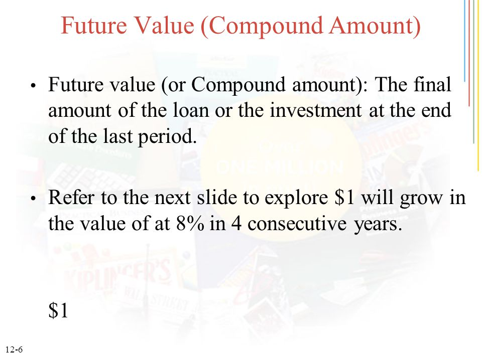 12-6 Future Value (Compound Amount) Future value (or Compound amount): The final amount of the loan or the investment at the end of the last period.
