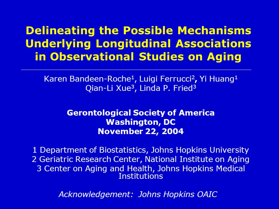 Delineating the Possible Mechanisms Underlying Longitudinal Associations in Observational Studies on Aging Karen Bandeen-Roche 1, Luigi Ferrucci 2, Yi Huang 1 Qian-Li Xue 3, Linda P.