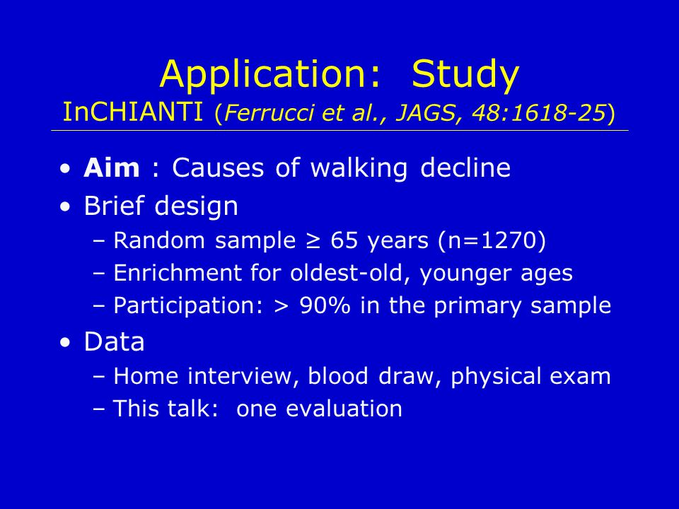 Application: Study InCHIANTI (Ferrucci et al., JAGS, 48:1618-25) Aim : Causes of walking decline Brief design –Random sample ≥ 65 years (n=1270) –Enrichment for oldest-old, younger ages –Participation: > 90% in the primary sample Data –Home interview, blood draw, physical exam –This talk: one evaluation