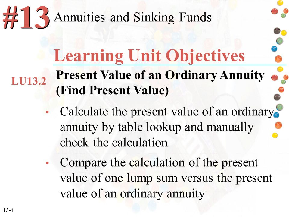 13-4 Calculate the present value of an ordinary annuity by table lookup and manually check the calculation Compare the calculation of the present value of one lump sum versus the present value of an ordinary annuity Annuities and Sinking Funds #13 Learning Unit Objectives Present Value of an Ordinary Annuity (Find Present Value) LU13.2