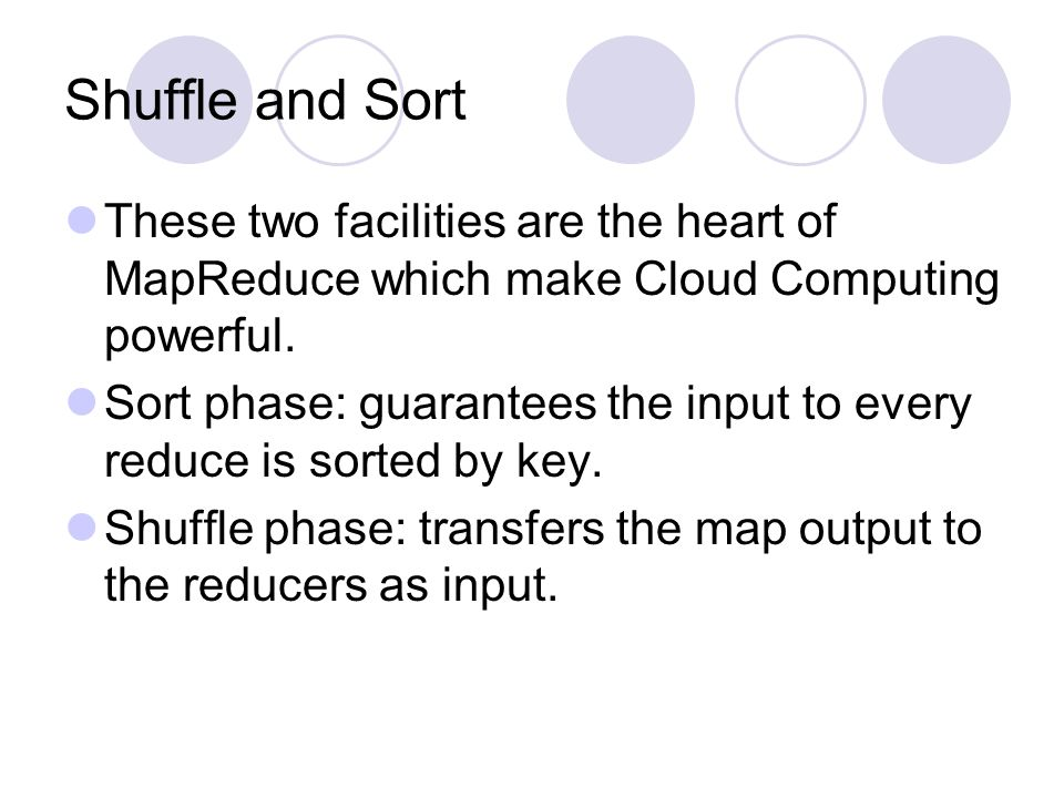 Shuffle and Sort These two facilities are the heart of MapReduce which make Cloud Computing powerful.