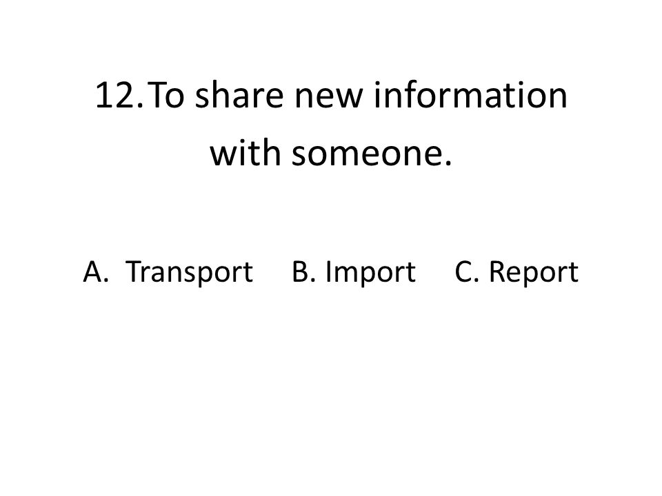 12.To share new information with someone. A. Transport B. Import C. Report