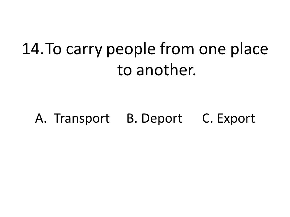 14.To carry people from one place to another. A. Transport B. Deport C. Export