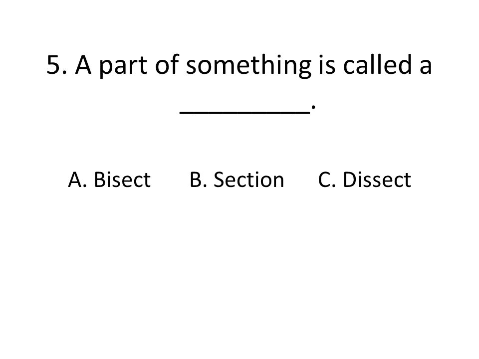 5. A part of something is called a _________. A. Bisect B. Section C. Dissect