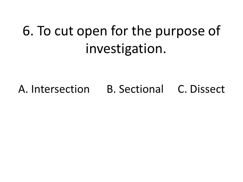 6. To cut open for the purpose of investigation. A. Intersection B. Sectional C. Dissect