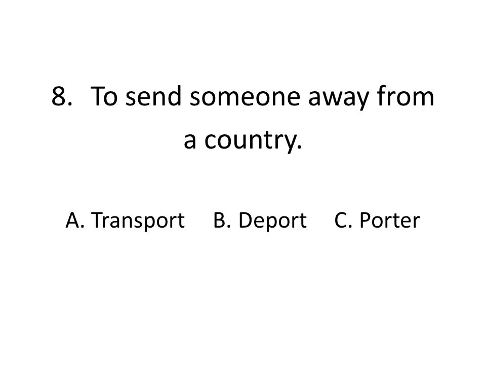 8.To send someone away from a country. A. Transport B. Deport C. Porter