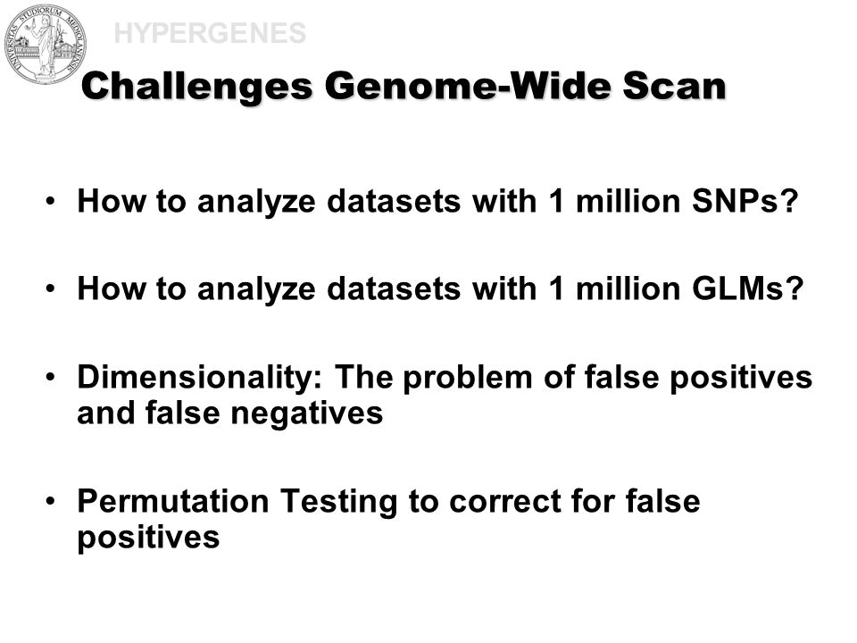 HYPERGENES Challenges Genome-Wide Scan How to analyze datasets with 1 million SNPs? How to analyze datasets with 1 million GLMs? Dimensionality: The p