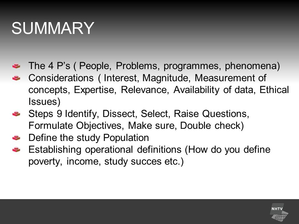 SUMMARY The 4 P's ( People, Problems, programmes, phenomena) Considerations ( Interest, Magnitude, Measurement of concepts, Expertise, Relevance, Availability of data, Ethical Issues) Steps 9 Identify, Dissect, Select, Raise Questions, Formulate Objectives, Make sure, Double check) Define the study Population Establishing operational definitions (How do you define poverty, income, study succes etc.)
