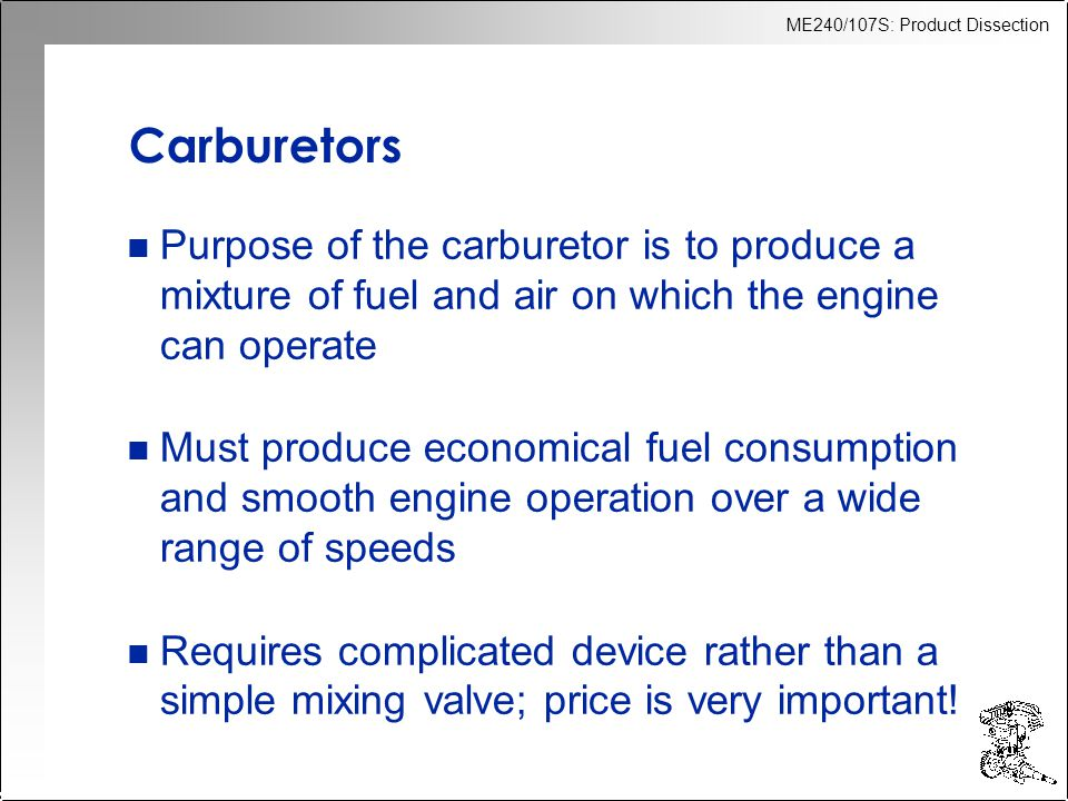 ME240/107S: Product Dissection Carburetors n Purpose of the carburetor is to produce a mixture of fuel and air on which the engine can operate n Must