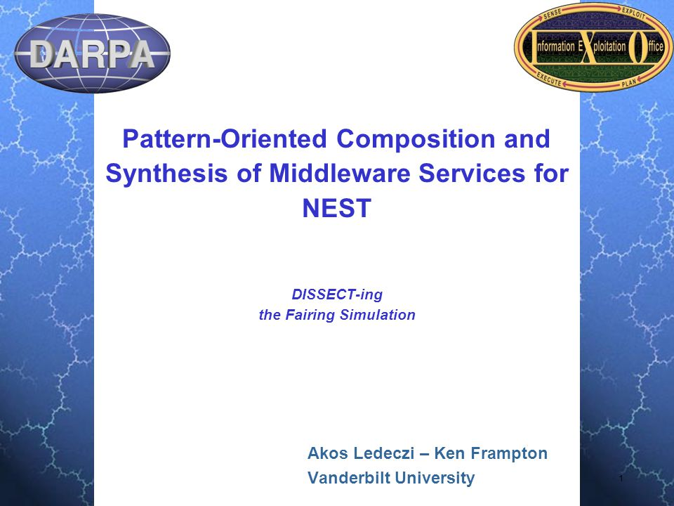 2 Administrative Project Title: Pattern-Oriented Composition and Synthesis of Middleware Services for NEST PM: Vijay Raghavan PI: Ákos Lédeczi PI phone # : (615) 343-8307 PI email: akos@isis.vanderbilt.edu Institution: Institute for Software Integrated Systems Vanderbilt University Contract #: 733615-01-C-1903 AO number: L538 Award start date: 6/2001 Award end date: 5/2005 Agent name & organization: Al Scarpelli, AFRL/IFTA