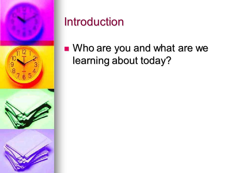 Introduction Who are you and what are we learning about today.