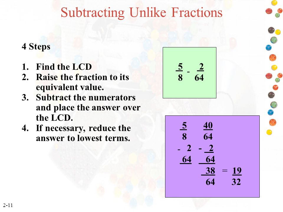 2-11 Subtracting Unlike Fractions 5 2 8 64 - 5 40 8 64 2 - 2 64 64 38 = 19 64 32 4 Steps 1. Find the LCD 2. Raise the fraction to its equivalent value