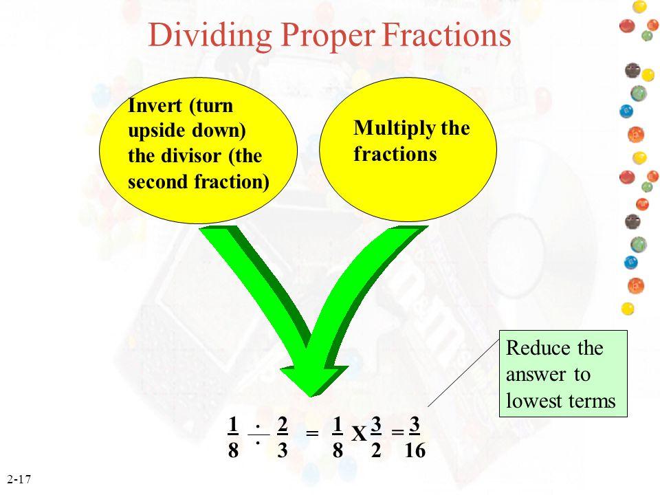 2-17 Dividing Proper Fractions 1 2 1 3 3 8 3 8 2 16 = = X Invert (turn upside down) the divisor (the second fraction ) Multiply the fractions.. Reduce