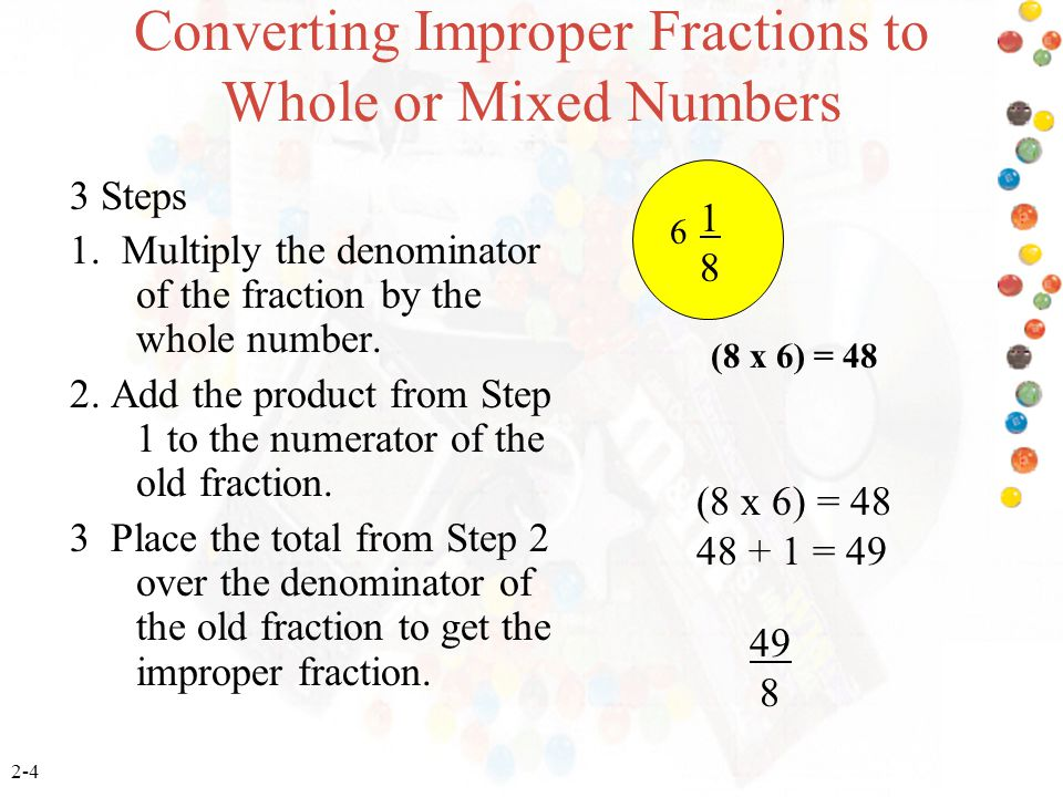 2-4 Converting Improper Fractions to Whole or Mixed Numbers 3 Steps 1. Multiply the denominator of the fraction by the whole number. 2. Add the produc