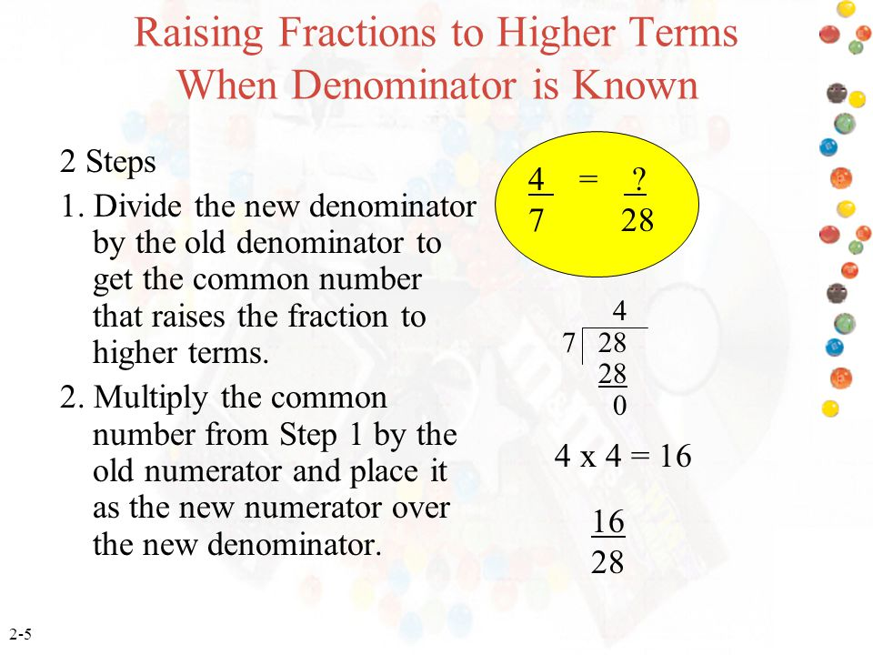 2-5 Raising Fractions to Higher Terms When Denominator is Known 2 Steps 1. Divide the new denominator by the old denominator to get the common number