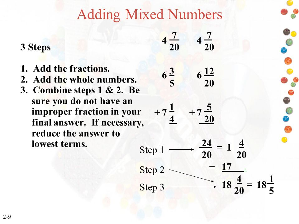 2-9 Adding Mixed Numbers 3 Steps 1. Add the fractions. 2. Add the whole numbers. 3. Combine steps 1 & 2. Be sure you do not have an improper fraction