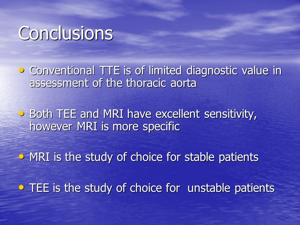Conclusions Conventional TTE is of limited diagnostic value in assessment of the thoracic aorta Conventional TTE is of limited diagnostic value in assessment of the thoracic aorta Both TEE and MRI have excellent sensitivity, however MRI is more specific Both TEE and MRI have excellent sensitivity, however MRI is more specific MRI is the study of choice for stable patients MRI is the study of choice for stable patients TEE is the study of choice for unstable patients TEE is the study of choice for unstable patients