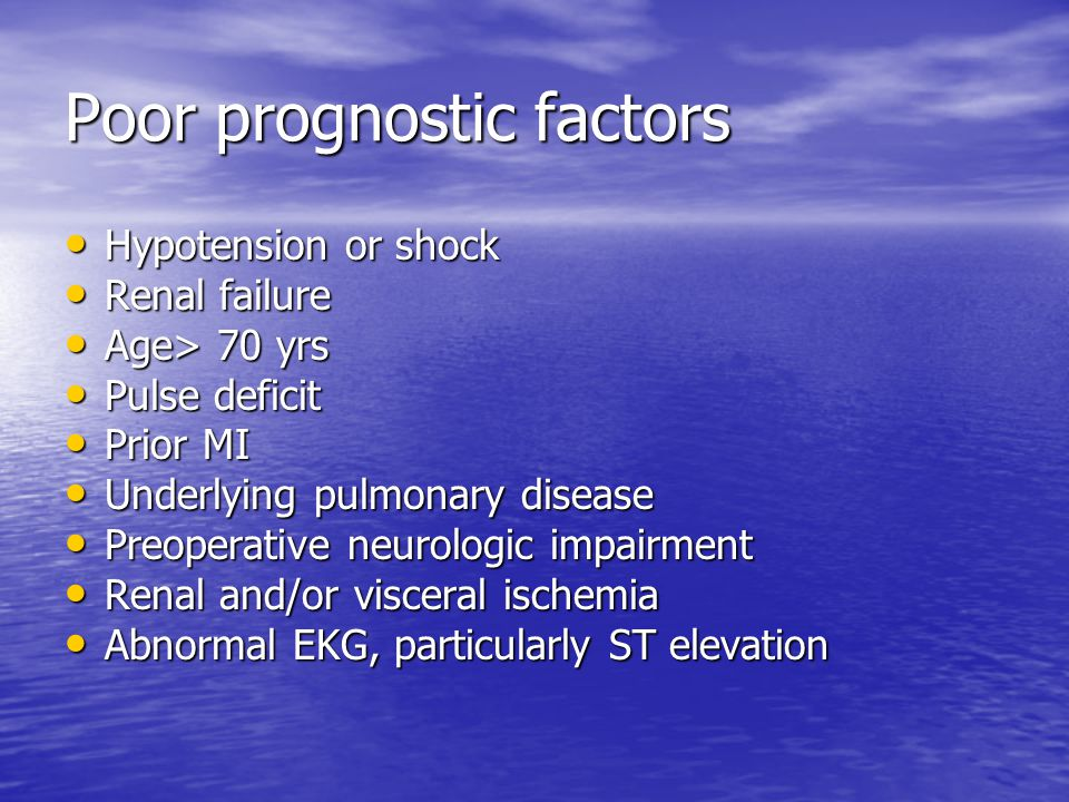 Poor prognostic factors Hypotension or shock Hypotension or shock Renal failure Renal failure Age> 70 yrs Age> 70 yrs Pulse deficit Pulse deficit Prior MI Prior MI Underlying pulmonary disease Underlying pulmonary disease Preoperative neurologic impairment Preoperative neurologic impairment Renal and/or visceral ischemia Renal and/or visceral ischemia Abnormal EKG, particularly ST elevation Abnormal EKG, particularly ST elevation