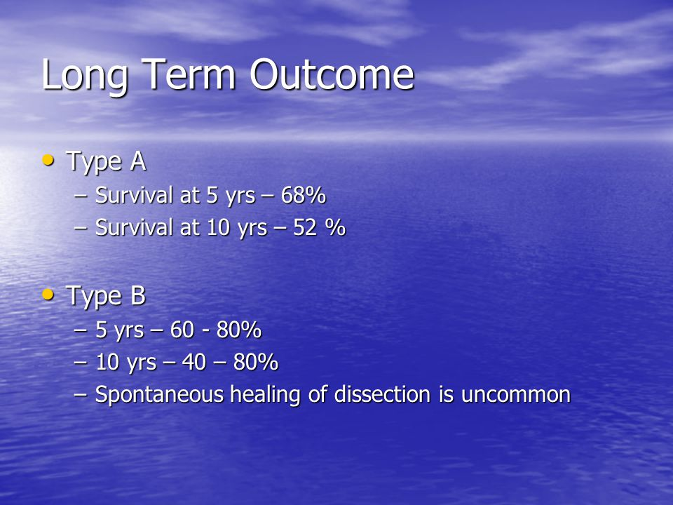 Long Term Outcome Type A Type A –Survival at 5 yrs – 68% –Survival at 10 yrs – 52 % Type B Type B –5 yrs – 60 - 80% –10 yrs – 40 – 80% –Spontaneous healing of dissection is uncommon