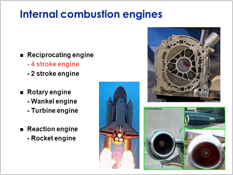 Internal combustion engines n Reciprocating engine - 4 stroke engine - 2 stroke engine n Rotary engine - Wankel engine - Turbine engine n Reaction engine - Rocket engine