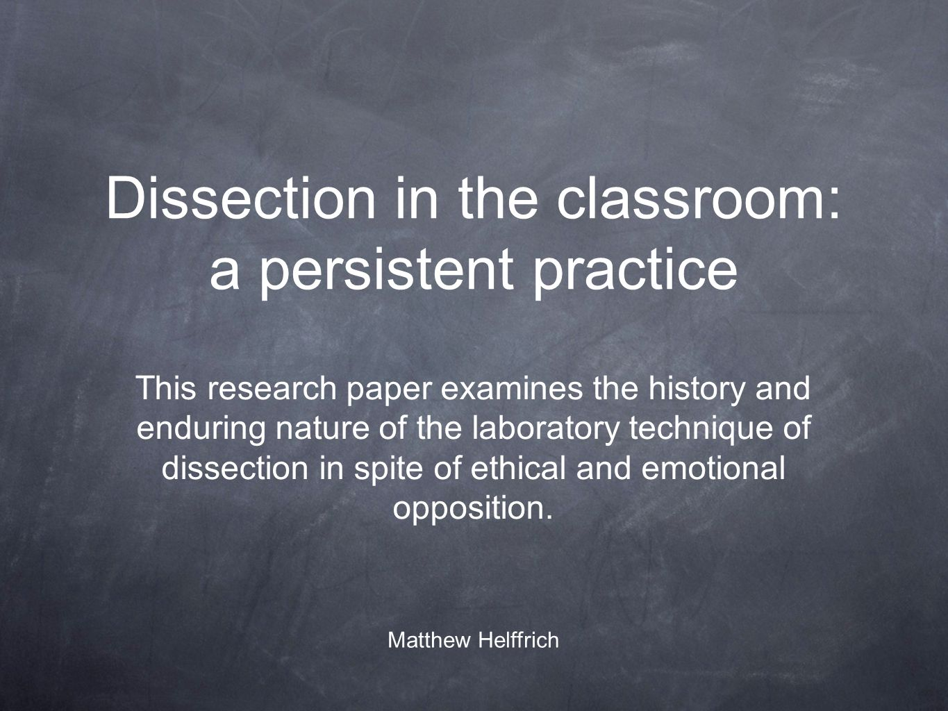 Dissection in the classroom: a persistent practice This research paper examines the history and enduring nature of the laboratory technique of dissection in spite of ethical and emotional opposition.