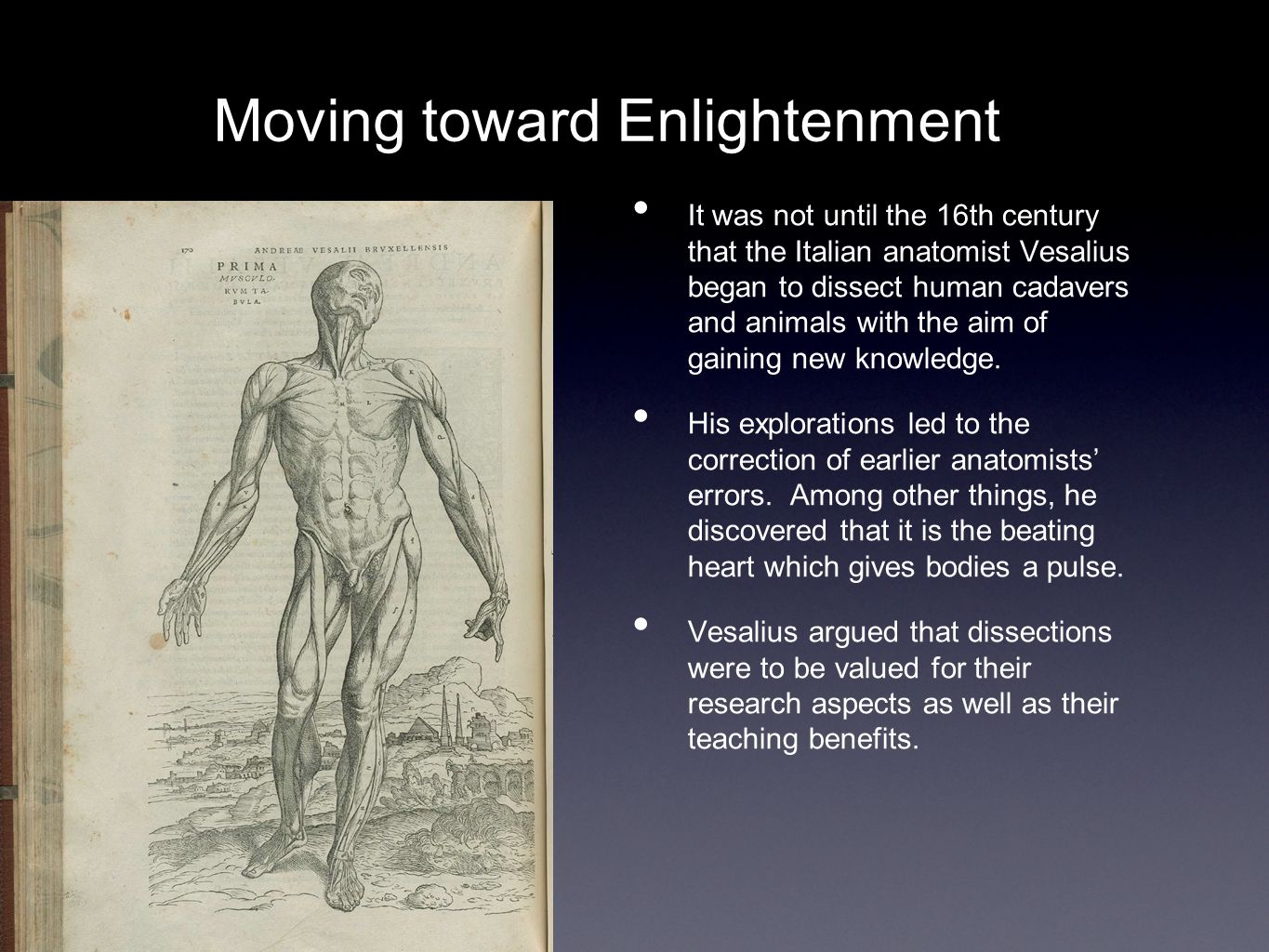 Moving toward Enlightenment It was not until the 16th century that the Italian anatomist Vesalius began to dissect human cadavers and animals with the