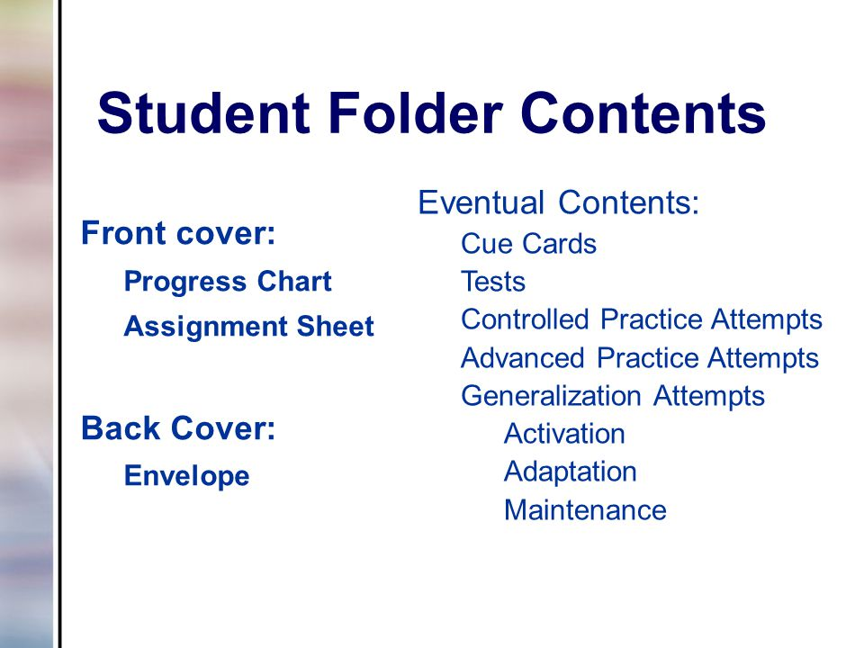 Student Folder Contents Front cover: Progress Chart Assignment Sheet Back Cover: Envelope Eventual Contents: Cue Cards Tests Controlled Practice Attempts Advanced Practice Attempts Generalization Attempts Activation Adaptation Maintenance