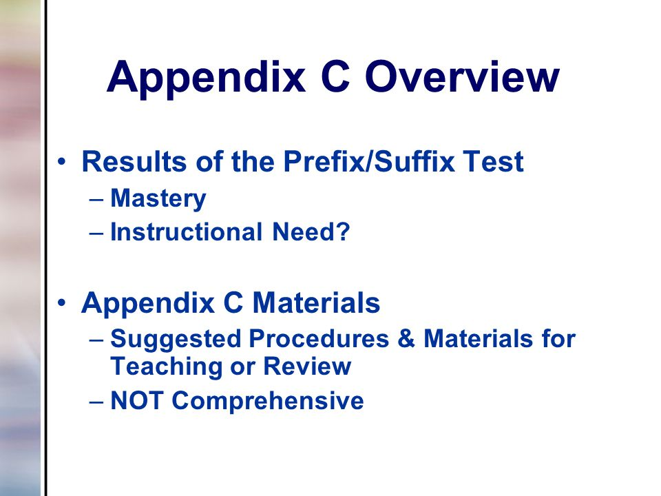 Appendix C Overview Results of the Prefix/Suffix Test –Mastery –Instructional Need? Appendix C Materials –Suggested Procedures & Materials for Teachin
