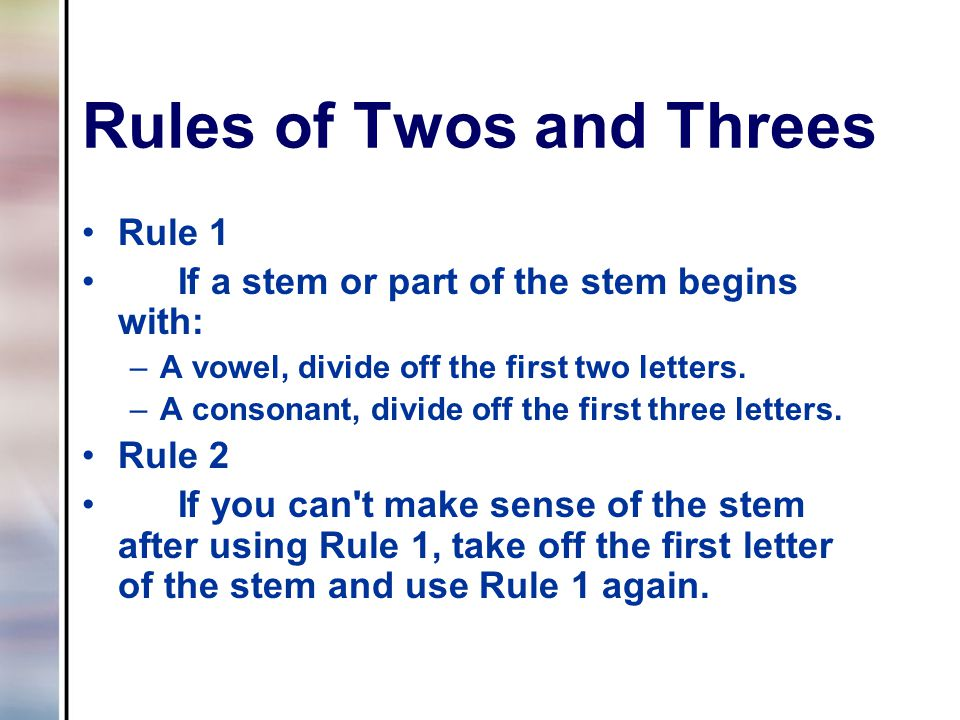 Rules of Twos and Threes Rule 1 If a stem or part of the stem begins with: –A vowel, divide off the first two letters. –A consonant, divide off the fi