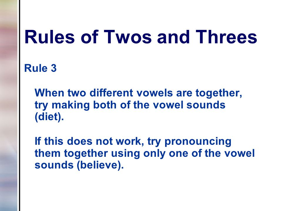 Rules of Twos and Threes Rule 3 When two different vowels are together, try making both of the vowel sounds (diet).