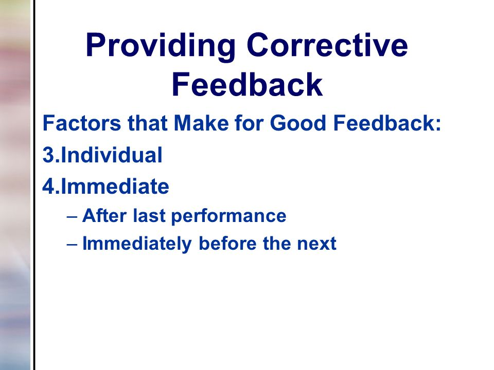 Providing Corrective Feedback Factors that Make for Good Feedback: 3.Individual 4.Immediate –After last performance –Immediately before the next